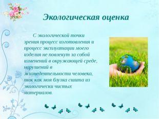 Экологическая оценка С экологической точки зрения процесс изготовления и проц