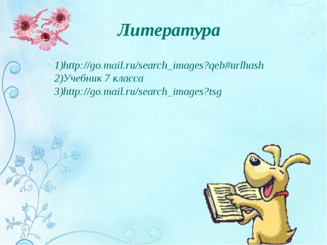 Литература 1)http://go.mail.ru/search_images?qeb#urlhash 2)Учебник 7 класса 3...