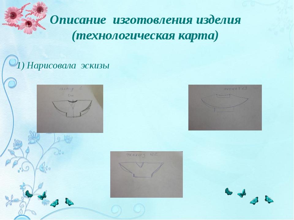Описание изготовления изделия (технологическая карта) 1) Нарисовала эскизы