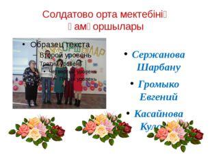 Солдатово орта мектебінің қамқоршылары Сержанова Шарбану Громыко Евгений Каса