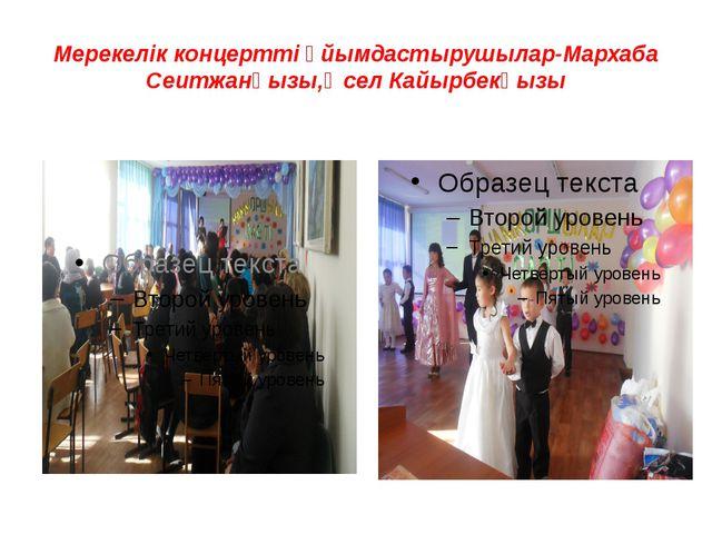 Мерекелік концертті ұйымдастырушылар-Мархаба Сеитжанқызы,Әсел Кайырбекқызы