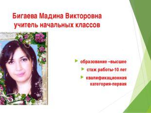 Бигаева Мадина Викторовна учитель начальных классов образование –высшее стаж