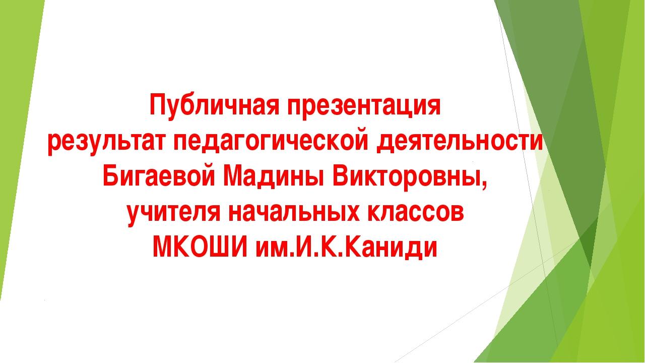 Публичная презентация результат педагогической деятельности Бигаевой Мадины В...