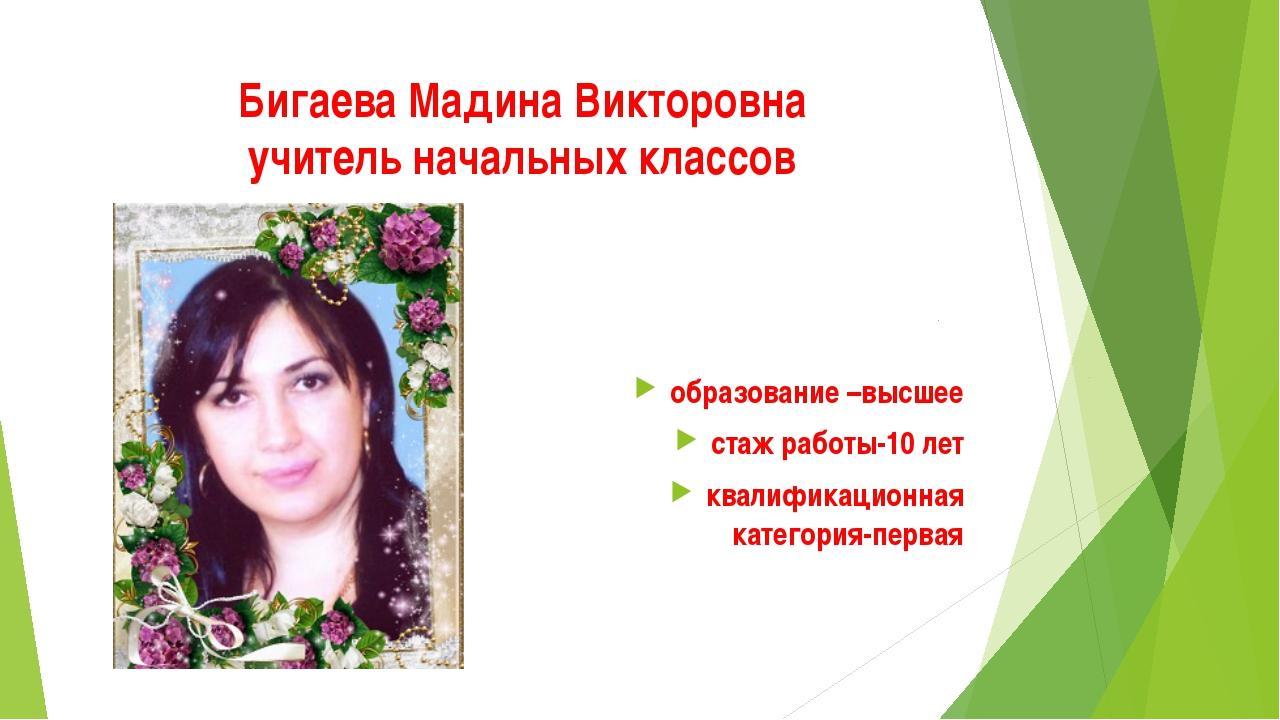Бигаева Мадина Викторовна учитель начальных классов образование –высшее стаж...
