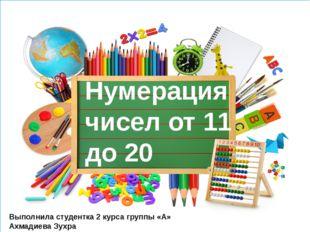 Нумерация чисел от 11 до 20 Выполнила студентка 2 курса группы «А» Ахмадиева