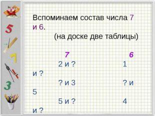 Вспоминаем состав числа 7 и 6. (на доске две таблицы) 7 6 2 и ? 1 и ? ? и 3 ?