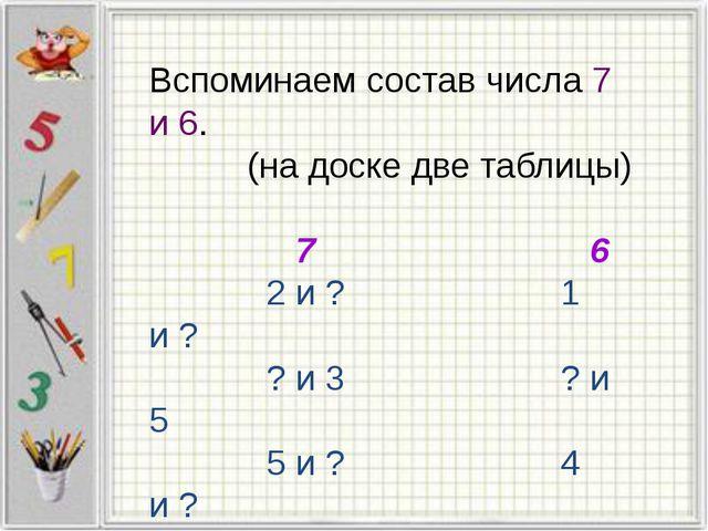 Вспоминаем состав числа 7 и 6. (на доске две таблицы) 7 6 2 и ? 1 и ? ? и 3 ?...