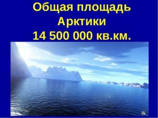 Общая площадь Арктики 14 500 000 кв.км.