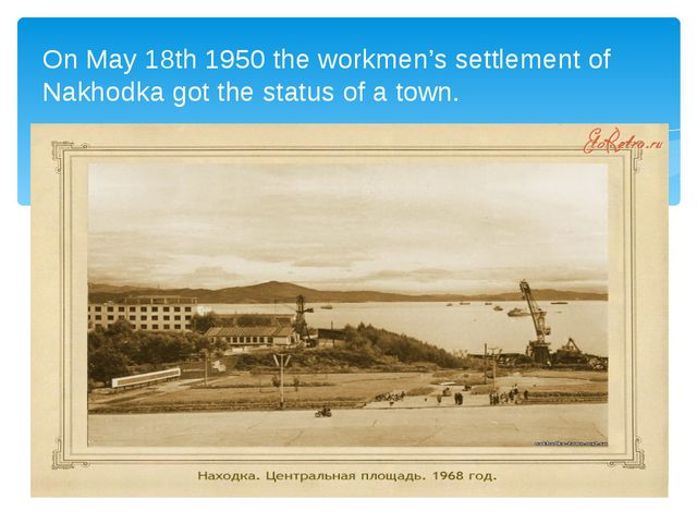 On May 18th 1950 the workmen's settlement of Nakhodka got the status of a to...
