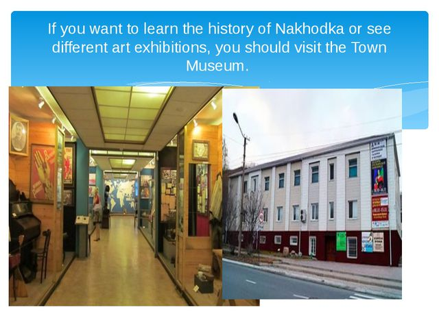 If you want to learn the history of Nakhodka or see different art exhibitions...
