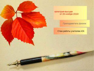Стаж работы учителем 43г. категория-высшая от 26 ноября 2010г Преподаватель