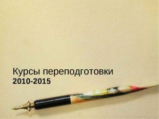 2010-2015 Курсы переподготовки