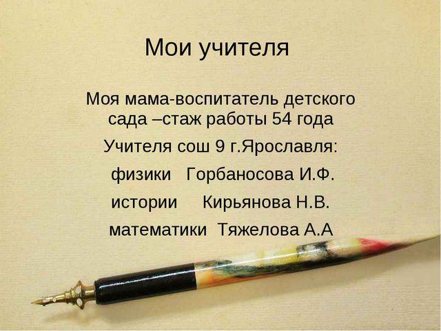 Мои учителя Моя мама-воспитатель детского сада –стаж работы 54 года Учителя с...