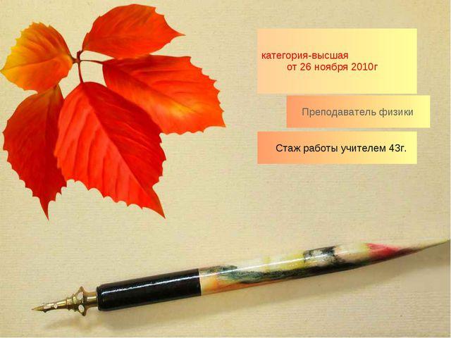 Стаж работы учителем 43г. категория-высшая от 26 ноября 2010г Преподаватель...