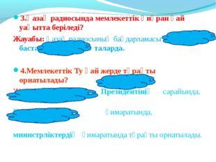 3.Қазақ радиосында мемлекеттік әнұран қай уақытта беріледі? Жауабы: Қазақ рад