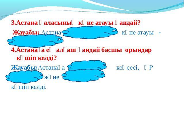 3.Астана қаласының көне атауы қандай? Жауабы: Астана қаласының көне атауы - А...