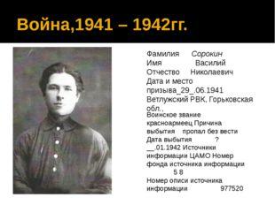 Война,1941 – 1942гг. Фамилия Сорокин Имя Василий Отчество Николаевич Дата и м