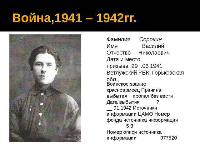 Война,1941 – 1942гг. Фамилия Сорокин Имя Василий Отчество Николаевич Дата и м...