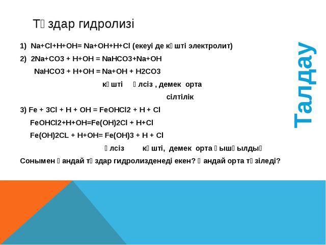 Тұздар гидролизі Na+Cl+H+OH= Na+OH+H+Cl (екеуі де күшті электролит) 2Na+CO3 +...