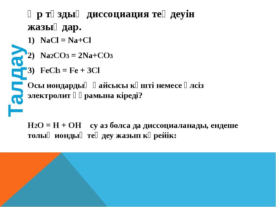 Әр тұздың диссоциация теңдеуін жазыңдар. NaCl = Na+Cl Na2CO3 = 2Na+CO3 FeCl3...
