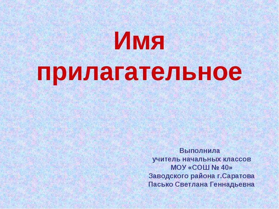 Имя прилагательное Выполнила учитель начальных классов МОУ «СОШ № 40» Заводск...
