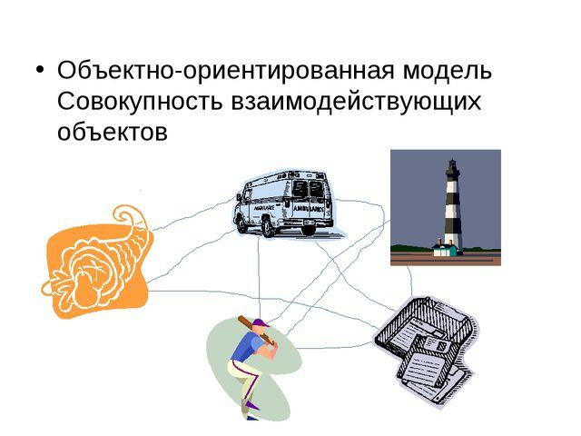 Объектно-ориентированная модель Совокупность взаимодействующих объектов