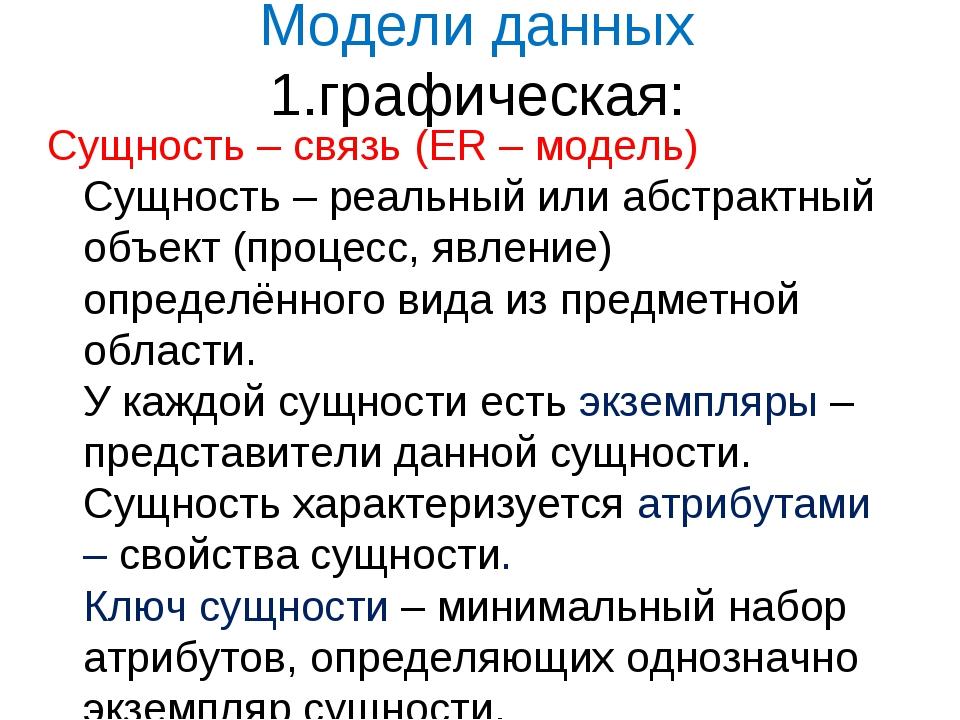 Модели данных 1.графическая: Сущность – связь (ER – модель) Сущность – реальн...