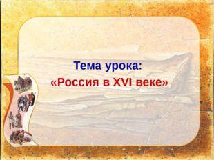 Тема урока: «Россия в XVI веке»