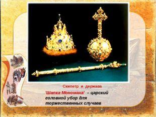 'Шапка Мономаха' – царский головной убор для торжественных случаев Скипетр и