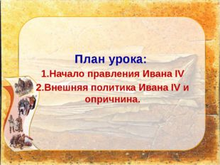 План урока: 1.Начало правления Ивана IV 2.Внешняя политика Ивана IV и опрични