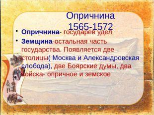 Опричнина 1565-1572 Опричнина- государев удел Земщина-остальная часть государ