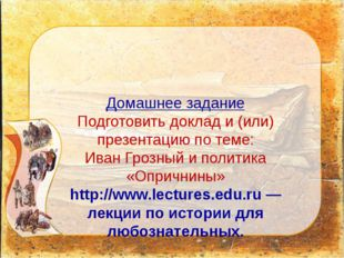 Домашнее задание Подготовить доклад и (или) презентацию по теме: Иван Грозный