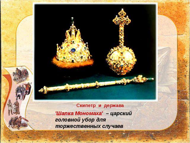 'Шапка Мономаха' – царский головной убор для торжественных случаев Скипетр и...
