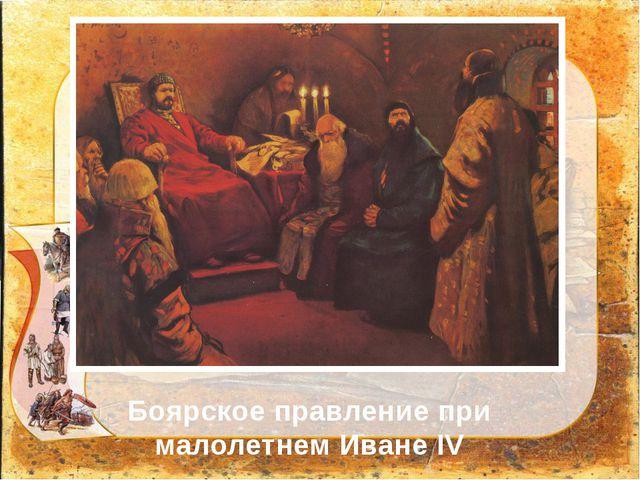 Боярское правление при малолетнем Иване IV