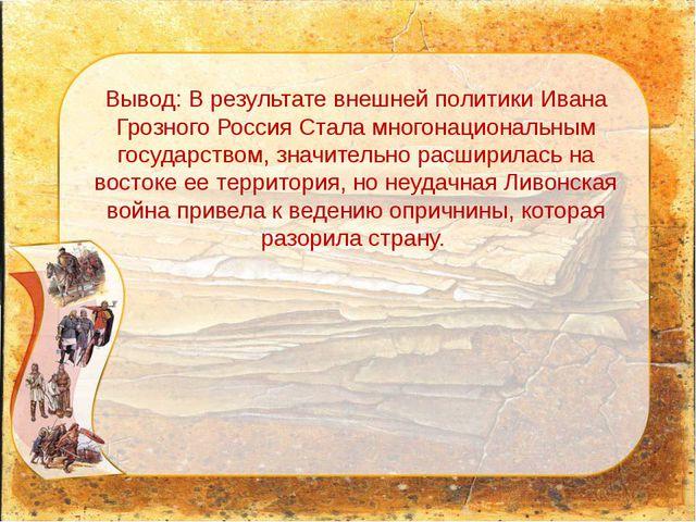 Вывод: В результате внешней политики Ивана Грозного Россия Стала многонациона...