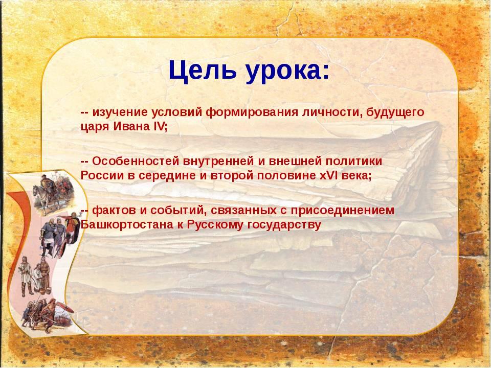 Цель урока: -- изучение условий формирования личности, будущего царя Ивана IV...