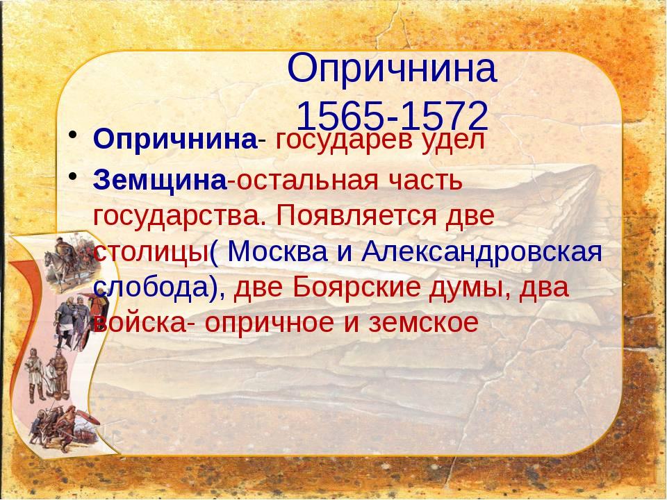 Опричнина 1565-1572 Опричнина- государев удел Земщина-остальная часть государ...