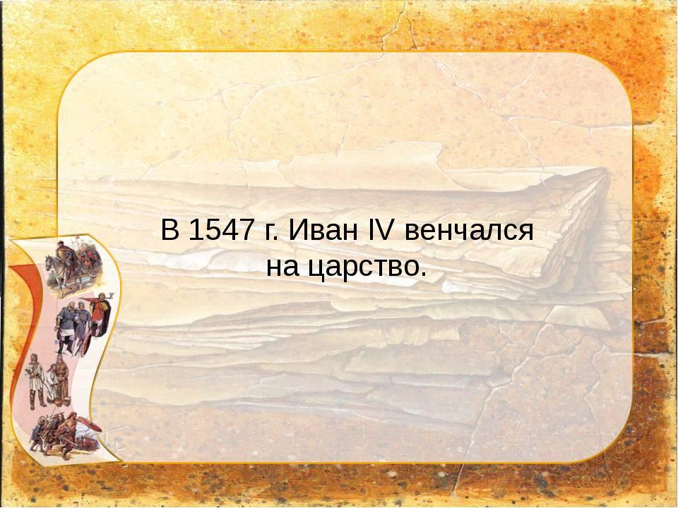 В 1547 г. Иван IV венчался на царство.