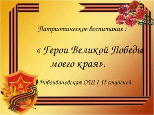 Патриотическое воспитание : « Герои Великой Победы моего края». Новоиванов