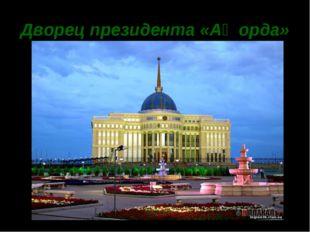 Дворец президента «Ақ орда»