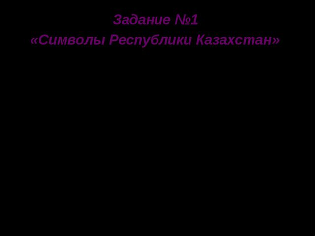 Задание №1 «Символы Республики Казахстан» Назовите символы Республики Казахст...
