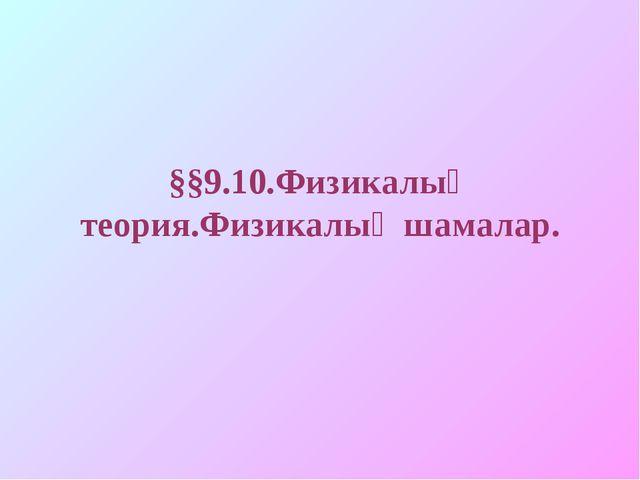 §§9.10.Физикалық теория.Физикалық шамалар.