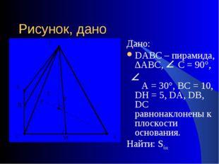Рисунок, дано Дано: DАВС – пирамида, ∆АВС, С = 90°, А = 30°, ВС = 10, DH = 5,