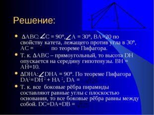 Решение: ∆АВС: С = 90°, А = 30°, ВА=20 по свойству катета, лежащего против уг