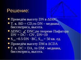 Решение: Проведём высоту DN в ∆DBC. Т. к. BD = CD,то DN – медиана, биссектрис