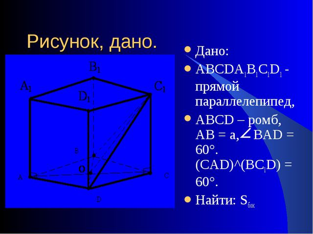 Рисунок, дано. Дано: АВСDА1В1С1D1 - прямой параллелепипед, АВСD – ромб, АВ =...