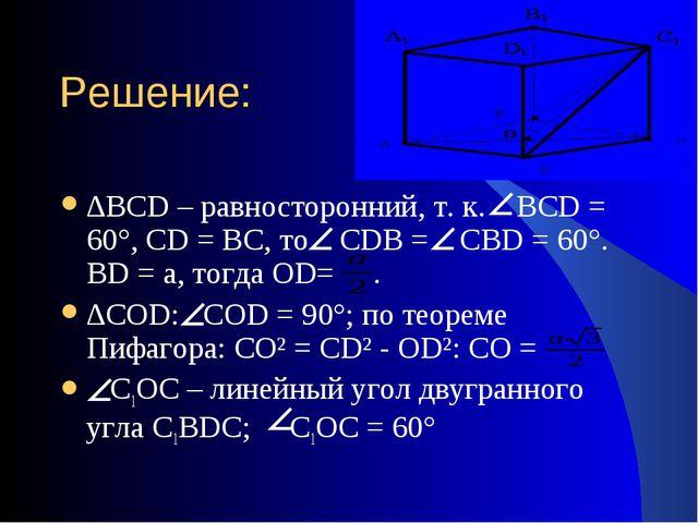 Решение: ∆BCD – равносторонний, т. к. BCD = 60°, CD = BC, то CDB = CBD = 60°....