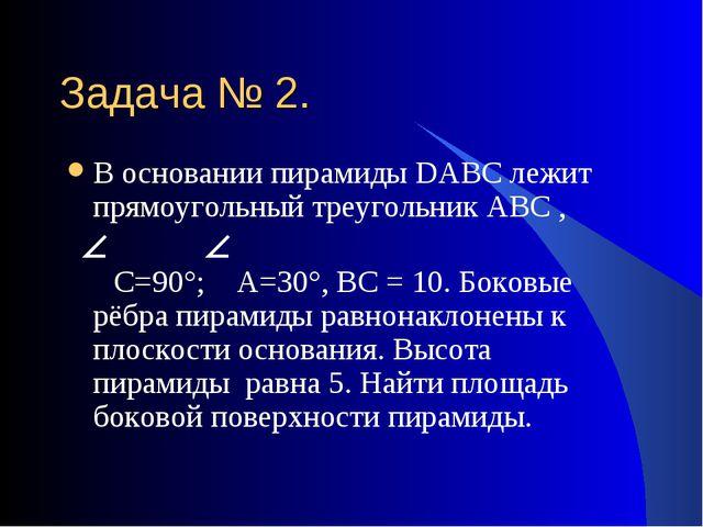 Задача № 2. В основании пирамиды DАВС лежит прямоугольный треугольник АВС , С...