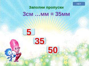 НЕТ Заполни пропуски 3см …мм = 35мм
