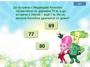 НЕТ До встречи с Медведем Колобок прокатился по деревне 70 м, а до встречи с